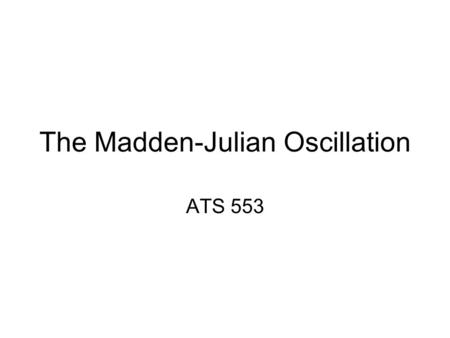 "The Madden-Julian Oscillation ATS 553. Intraseasonal Oscillations ""Any quasiperiodic atmospheric fluctuation that is: –Longer than synoptic features,"