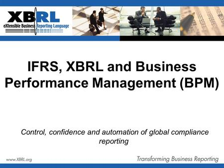IFRS, XBRL and Business Performance Management (BPM) Control, confidence and automation of global compliance reporting.