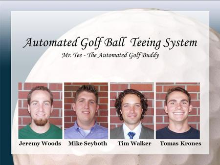 Automated Golf Ball Teeing System Mr. Tee - The Automated Golf Buddy Jeremy Woods Mike Seyboth Tim Walker Tomas Krones.