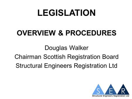 LEGISLATION OVERVIEW & PROCEDURES Douglas Walker Chairman Scottish Registration Board Structural Engineers Registration Ltd.