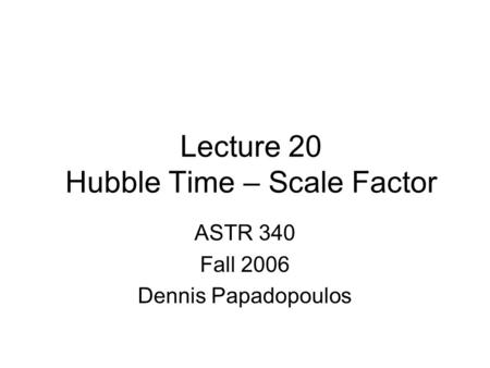 Lecture 20 Hubble Time – Scale Factor ASTR 340 Fall 2006 Dennis Papadopoulos.
