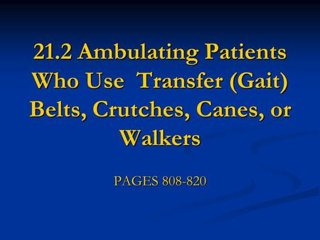 21.2 Ambulating Patients Who Use Transfer (Gait) Belts, Crutches, Canes, or Walkers PAGES 808-820.