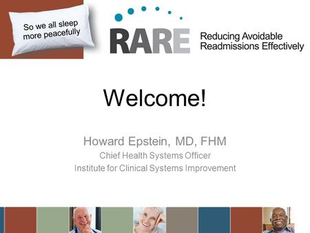 Welcome! Howard Epstein, MD, FHM Chief Health Systems Officer Institute for Clinical Systems Improvement.