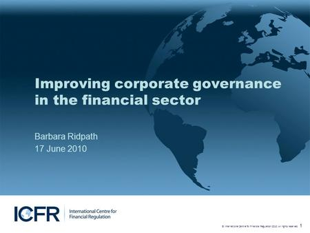 © International Centre for Financial Regulation 2010. All rights reserved. 1 Improving corporate governance in the financial sector Barbara Ridpath 17.