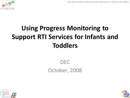 Individual Growth and Development Indicators for Infants and Toddlers www.igdi.ku.edu Using Progress Monitoring to Support RTI Services for Infants and.