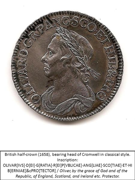 British half-crown (1658), bearing head of Cromwell in classical style. Inscription: OLIVAR[IVS]·D[EI]·G[RATIA]·R[EI]P[VBLICAE]·ANG[LIAE]·SCO[TIAE]·ET·HI.