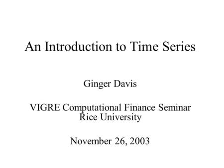 An Introduction to Time Series Ginger Davis VIGRE Computational Finance Seminar Rice University November 26, 2003.