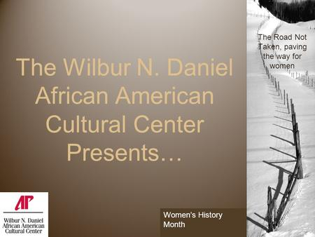 The Wilbur N. Daniel African American Cultural Center Presents… 1 The Road Not Taken, paving the way for women Women's History Month.