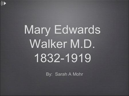 Mary Edwards Walker M.D. 1832-1919 By: Sarah A Mohr.