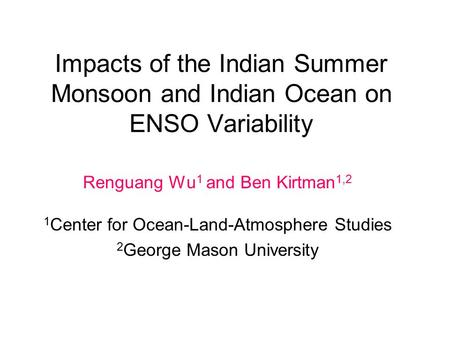 Impacts of the Indian Summer Monsoon and Indian Ocean on ENSO Variability Renguang Wu 1 and Ben Kirtman 1,2 1 Center for Ocean-Land-Atmosphere Studies.
