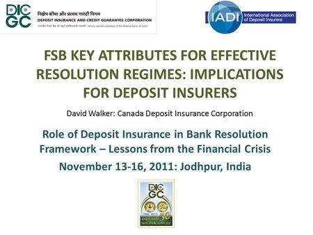 FSB KEY ATTRIBUTES FOR EFFECTIVE RESOLUTION REGIMES: IMPLICATIONS FOR DEPOSIT INSURERS David Walker: Canada Deposit Insurance Corporation Role of Deposit.
