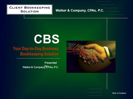 Walker & Company, CPAs, P.C. Your Day-to-Day Business Bookkeeping Solution CBS Click to Continue Presented by: Walker & Company, CPAs, P.C.
