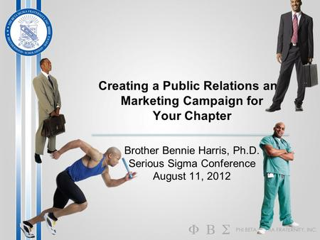 Creating a Public Relations and Marketing Campaign for Your Chapter Brother Bennie Harris, Ph.D. Serious Sigma Conference August 11, 2012.