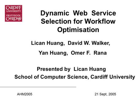Dynamic Web Service Selection for Workflow Optimisation Lican Huang, David W. Walker, Yan Huang, Omer F. Rana Presented by Lican Huang School of Computer.