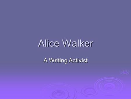 Alice Walker A Writing Activist. The Humble Beginnings  Feb. 9 th, 1944—Alice Walker is born to sharecropper parents (one of 9 children) in Eatonton,