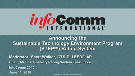 Copyright © by 2010 InfoComm International ® Announcing the Sustainable Technology Environment Program (STEP SM ) Rating System Moderator: Scott Walker,