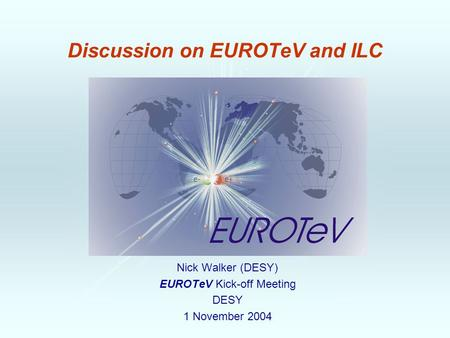 Discussion on EUROTeV and ILC Nick Walker (DESY) EUROTeV Kick-off Meeting DESY 1 November 2004.