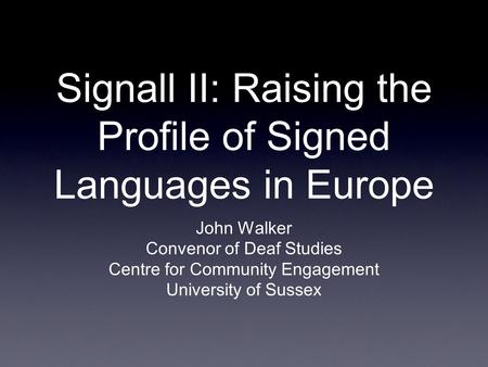 Signall II: Raising the Profile of Signed Languages in Europe John Walker Convenor of Deaf Studies Centre for Community Engagement University of Sussex.