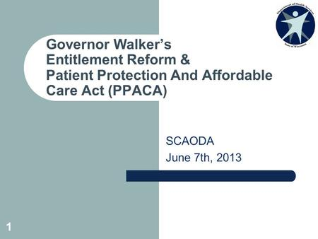 SCAODA June 7th, 2013 Governor Walker's Entitlement Reform & Patient Protection And Affordable Care Act (PPACA) 1.