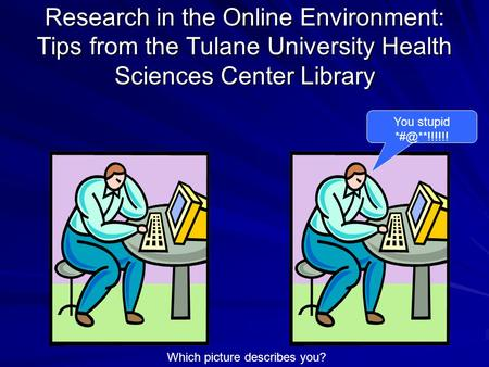 Research in the Online Environment: Tips from the Tulane University Health Sciences Center Library You stupid Which picture describes you?
