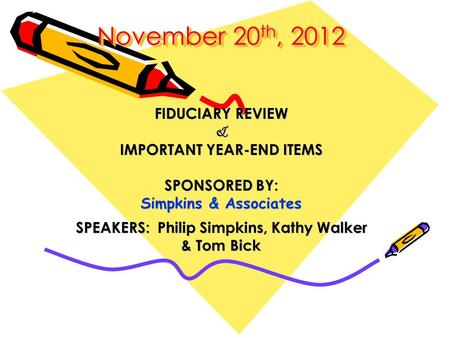 November 20 th, 2012 November 20 th, 2012 FIDUCIARY REVIEW & IMPORTANT YEAR-END ITEMS SPONSORED BY: Simpkins & Associates SPEAKERS: Philip Simpkins, Kathy.