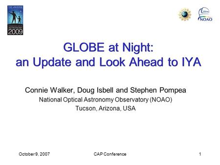 October 9, 2007CAP Conference1 GLOBE at Night: an Update and Look Ahead to IYA Connie Walker, Doug Isbell and Stephen Pompea National Optical Astronomy.