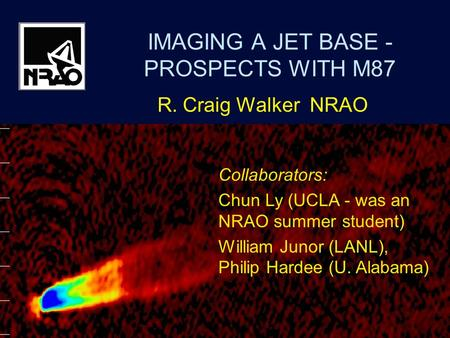 M87 - WalkerVSOP-2 Symposium, Sagamihara, Japan Dec 20071 IMAGING A JET BASE - PROSPECTS WITH M87 R. Craig Walker NRAO Collaborators: Chun Ly (UCLA - was.