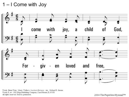1. I come with joy, a child of God, Forgiven loved and free, The life of Jesus to recall In love laid down for me, In love laid down for me. 1 – I Come.