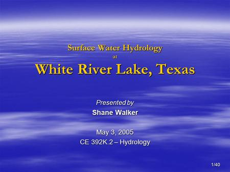 1/40 Surface Water Hydrology at White River Lake, Texas Presented by Shane Walker May 3, 2005 CE 392K.2 – Hydrology.