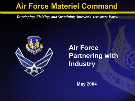 Air Force Partnering with Industry May 2004 Developing, Fielding, and Sustaining America's Aerospace Force Air Force Materiel Command.