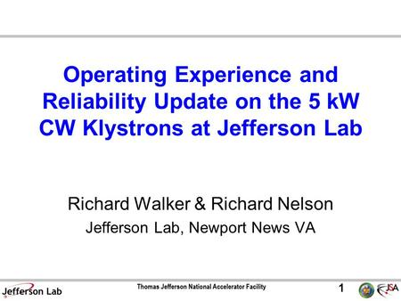 1 Operating Experience and Reliability Update on the 5 kW CW Klystrons at Jefferson Lab Richard Walker & Richard Nelson Jefferson Lab, Newport News VA.