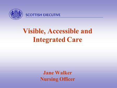  Visible, Accessible and Integrated Care Jane Walker Nursing Officer.