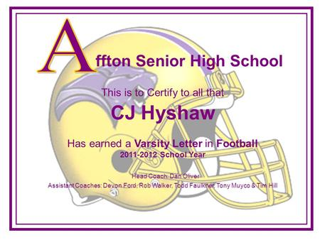 This is to Certify to all that CJ Hyshaw Has earned a Varsity Letter in Football 2011-2012 School Year Assistant Coaches: Devon Ford, Rob Walker, Todd.