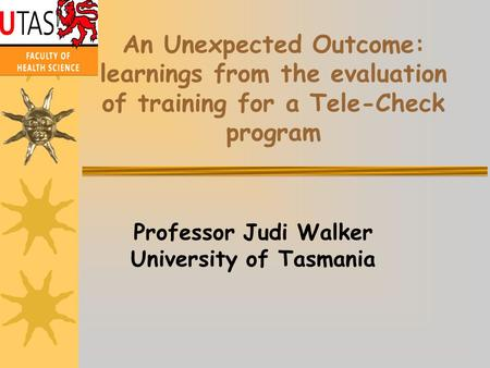An Unexpected Outcome: learnings from the evaluation of training for a Tele-Check program Professor Judi Walker University of Tasmania.