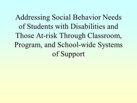 Addressing Social Behavior Needs of Students with Disabilities and Those At-risk Through Classroom, Program, and School-wide Systems of Support.
