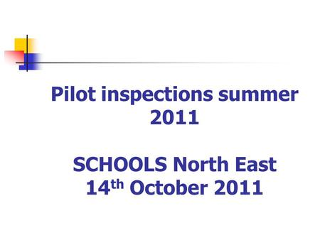 Pilot inspections summer 2011 SCHOOLS North East 14 th October 2011.