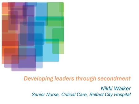 Developing leaders through secondment Nikki Walker Senior Nurse, Critical Care, Belfast City Hospital.