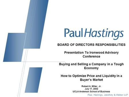 Paul, Hastings, Janofsky & Walker LLP BOARD OF DIRECTORS RESPONSIBILITIES Presentation To Ironwood Advisory Conference Buying and Selling a Company in.