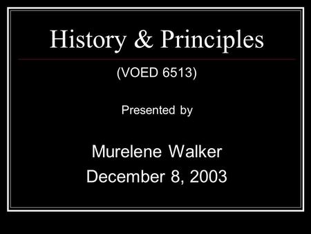 History & Principles (VOED 6513) Presented by Murelene Walker December 8, 2003.