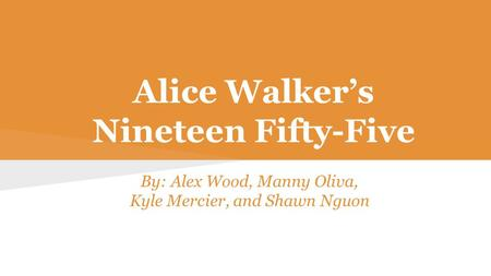 Alice Walker's Nineteen Fifty-Five By: Alex Wood, Manny Oliva, Kyle Mercier, and Shawn Nguon.
