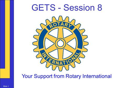 Slide 1 GETS - Session 8 Your Support from Rotary International.