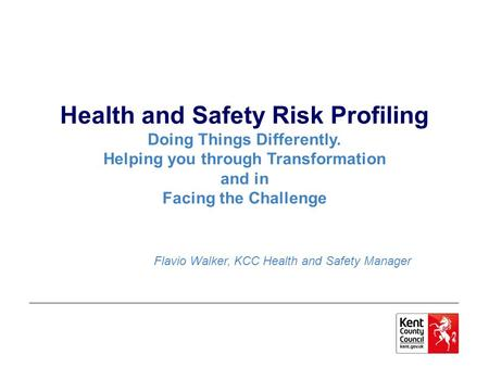 Health and Safety Risk Profiling Doing Things Differently. Helping you through Transformation and in Facing the Challenge Flavio Walker, KCC Health and.