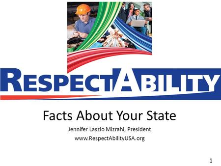 11 Facts About Your State Jennifer Laszlo Mizrahi, President www.RespectAbilityUSA.org.