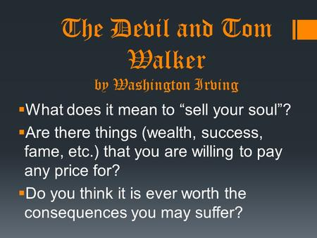 "The Devil and Tom Walker by Washington Irving  What does it mean to ""sell your soul""?  Are there things (wealth, success, fame, etc.) that you are willing."