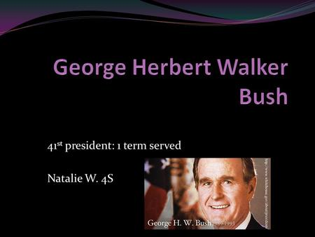 41 st president: 1 term served Natalie W. 4S. Born: June 12 th 1924 in Milton Massachusetts. Date Elected: January 20 th 1989.