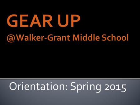 "Orientation: Spring 2015. ""Gaining Early Awareness and Readiness for Undergraduate Programs"""