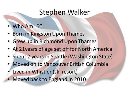 Stephen Walker Who Am I ?? Born in Kingston Upon Thames Grew up in Richmond Upon Thames At 21years of age set off for North America Spent 2 years in Seattle.