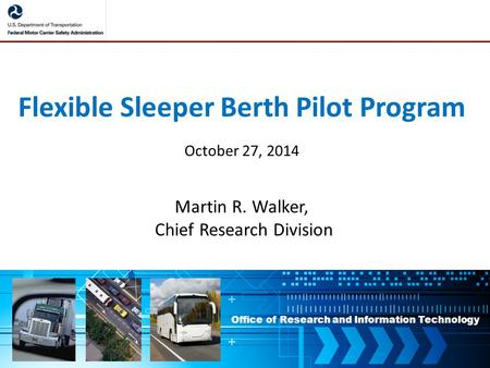 Office of Research and Information Technology Flexible Sleeper Berth Pilot Program October 27, 2014 Martin R. Walker, Chief Research Division.