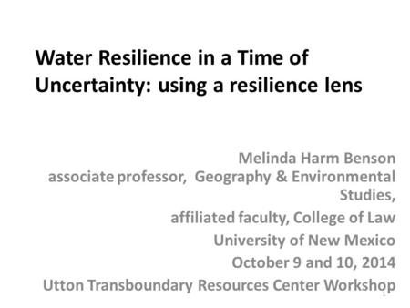 Water Resilience in a Time of Uncertainty: using a resilience lens Melinda Harm Benson associate professor, Geography & Environmental Studies, affiliated.
