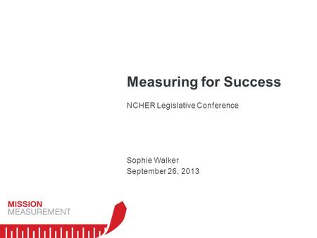 Measuring for Success NCHER Legislative Conference Sophie Walker September 26, 2013.
